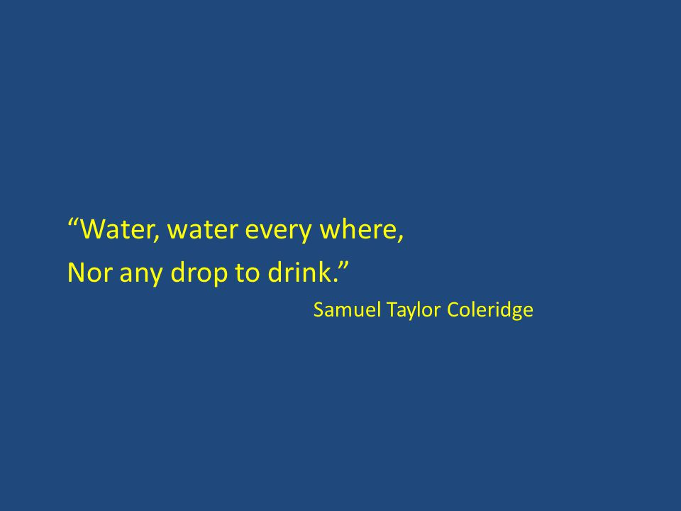 Water, water every where, Nor any drop to drink. Samuel Taylor Coleridge