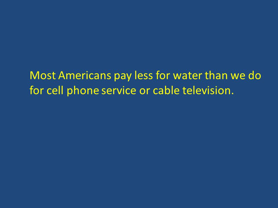 Most Americans pay less for water than we do for cell phone service or cable television.