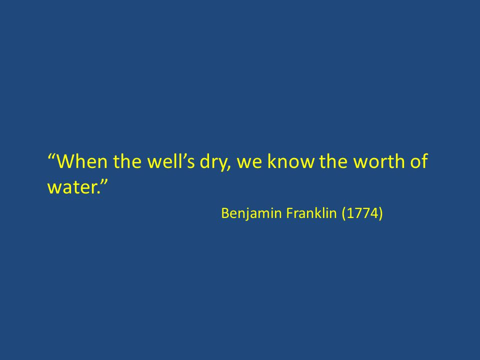 When the well's dry, we know the worth of water. Benjamin Franklin (1774)