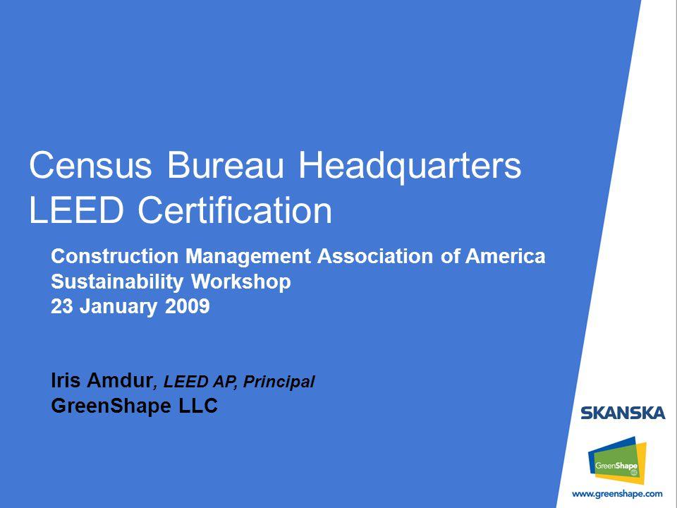 Census Bureau Headquarters LEED Certification Construction Management Association of America Sustainability Workshop 23 January 2009 Iris Amdur, LEED AP, Principal GreenShape LLC