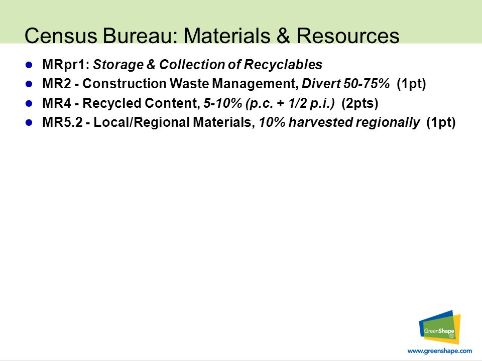 Census Bureau: Materials & Resources ● MRpr1: Storage & Collection of Recyclables ● MR2 - Construction Waste Management, Divert 50-75% (1pt) ● MR4 - Recycled Content, 5-10% (p.c.