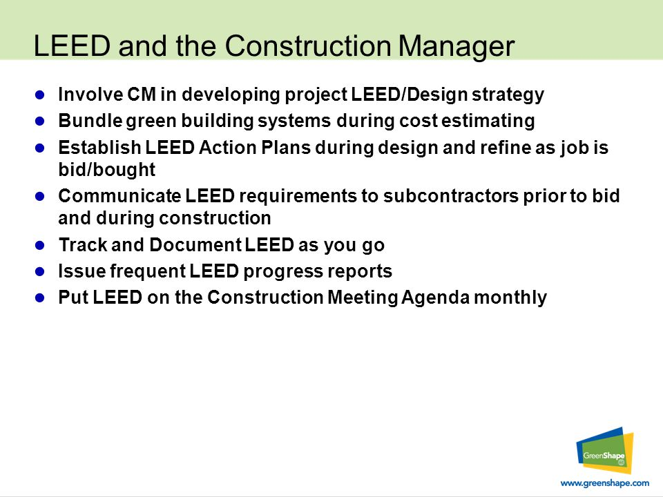 LEED and the Construction Manager ● Involve CM in developing project LEED/Design strategy ● Bundle green building systems during cost estimating ● Establish LEED Action Plans during design and refine as job is bid/bought ● Communicate LEED requirements to subcontractors prior to bid and during construction ● Track and Document LEED as you go ● Issue frequent LEED progress reports ● Put LEED on the Construction Meeting Agenda monthly