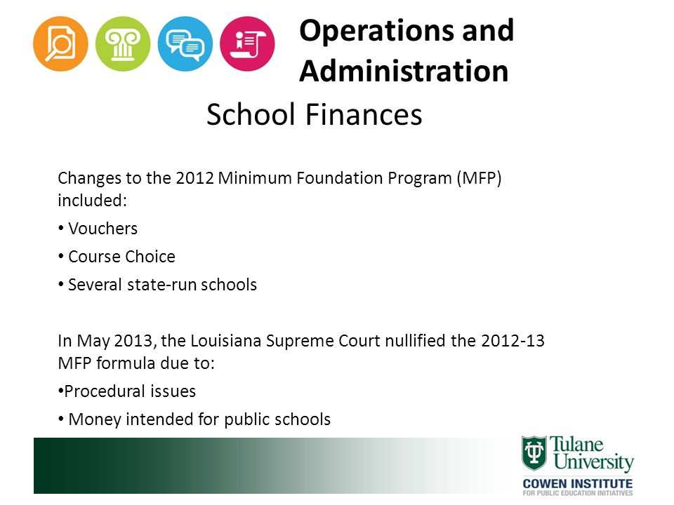 Operations and Administration School Finances Changes to the 2012 Minimum Foundation Program (MFP) included: Vouchers Course Choice Several state-run schools In May 2013, the Louisiana Supreme Court nullified the 2012-13 MFP formula due to: Procedural issues Money intended for public schools