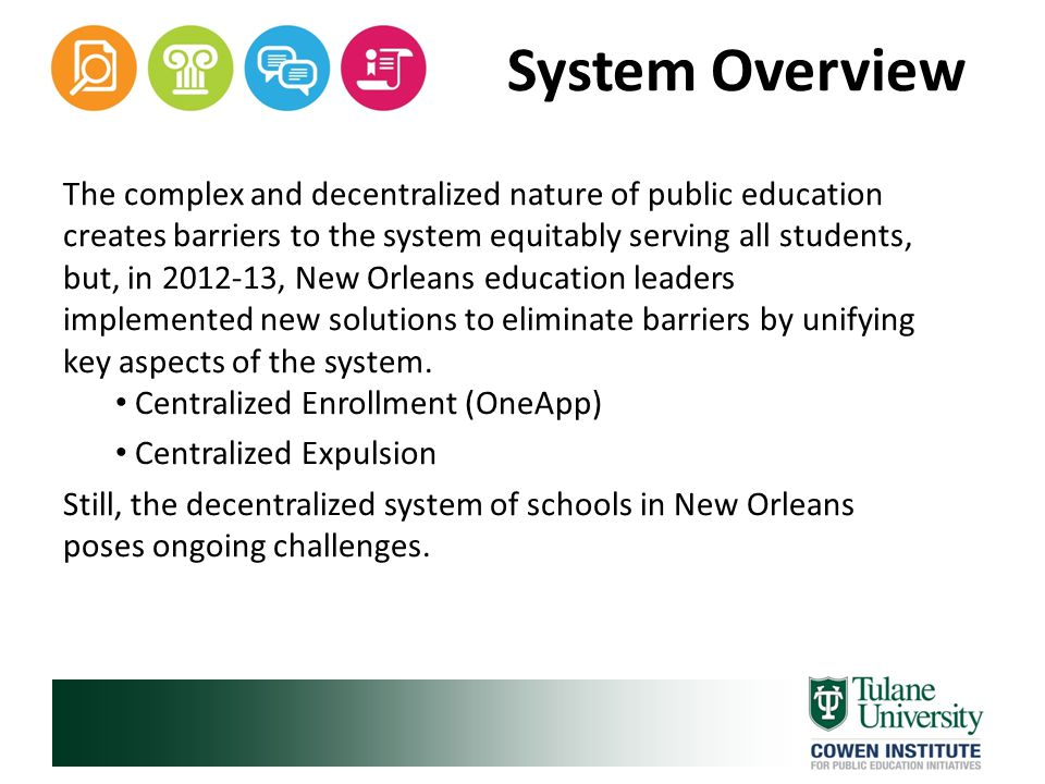 System Overview The complex and decentralized nature of public education creates barriers to the system equitably serving all students, but, in 2012-13, New Orleans education leaders implemented new solutions to eliminate barriers by unifying key aspects of the system.