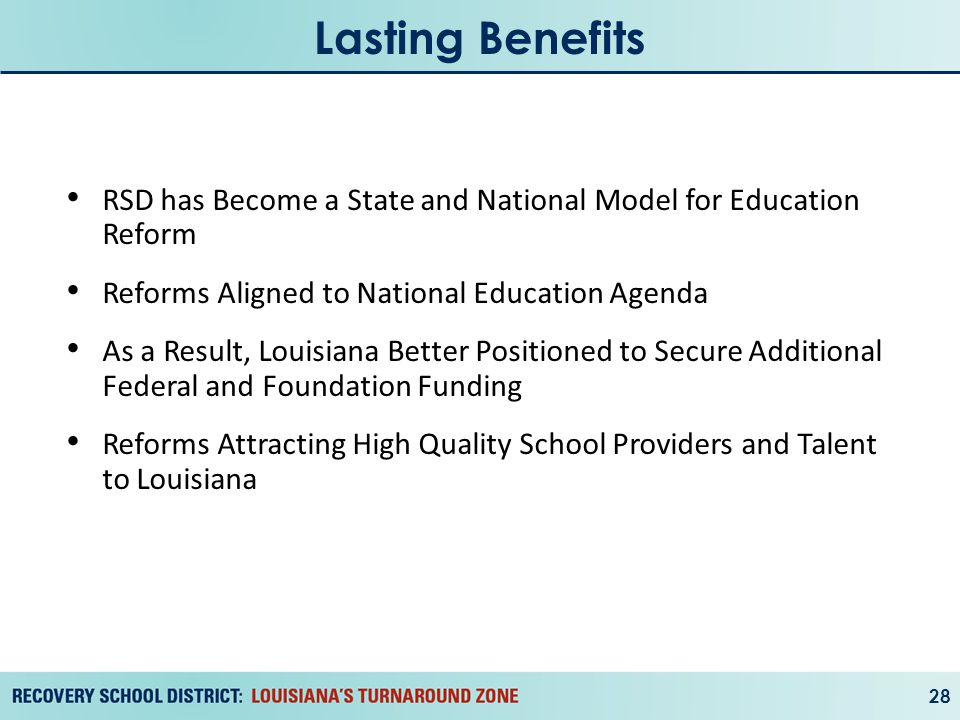 Lasting Benefits 28 RSD has Become a State and National Model for Education Reform Reforms Aligned to National Education Agenda As a Result, Louisiana Better Positioned to Secure Additional Federal and Foundation Funding Reforms Attracting High Quality School Providers and Talent to Louisiana