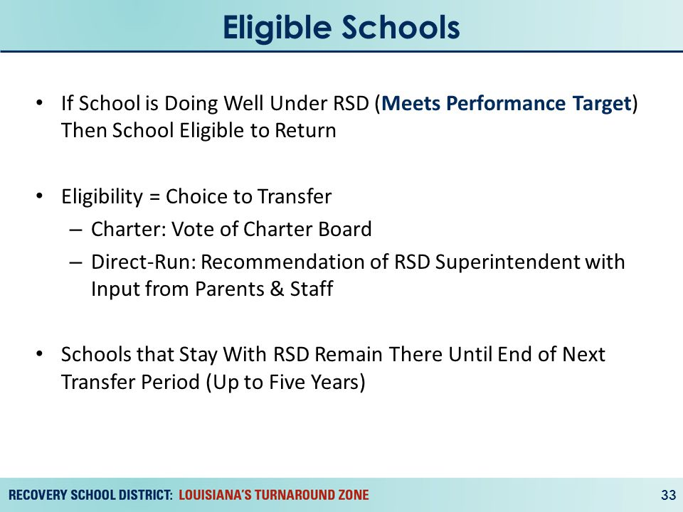Eligible Schools 33 If School is Doing Well Under RSD (Meets Performance Target) Then School Eligible to Return Eligibility = Choice to Transfer – Charter: Vote of Charter Board – Direct-Run: Recommendation of RSD Superintendent with Input from Parents & Staff Schools that Stay With RSD Remain There Until End of Next Transfer Period (Up to Five Years)