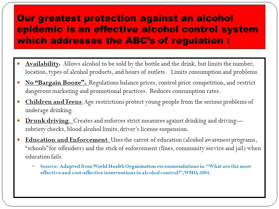 Our greatest protection against an alcohol epidemic is an effective alcohol control system which addresses the ABC's of regulation : Availability.