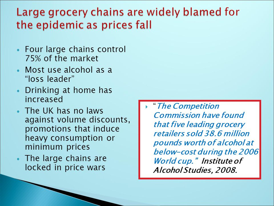 Four large chains control 75% of the market Most use alcohol as a loss leader Drinking at home has increased The UK has no laws against volume discounts, promotions that induce heavy consumption or minimum prices The large chains are locked in price wars  The Competition Commission have found that five leading grocery retailers sold 38.6 million pounds worth of alcohol at below-cost during the 2006 World cup. Institute of Alcohol Studies, 2008.