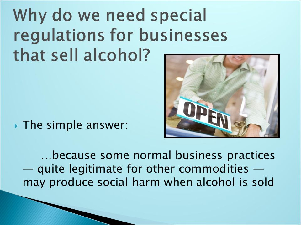  The simple answer: …because some normal business practices — quite legitimate for other commodities — may produce social harm when alcohol is sold Why do we need special regulations for businesses that sell alcohol