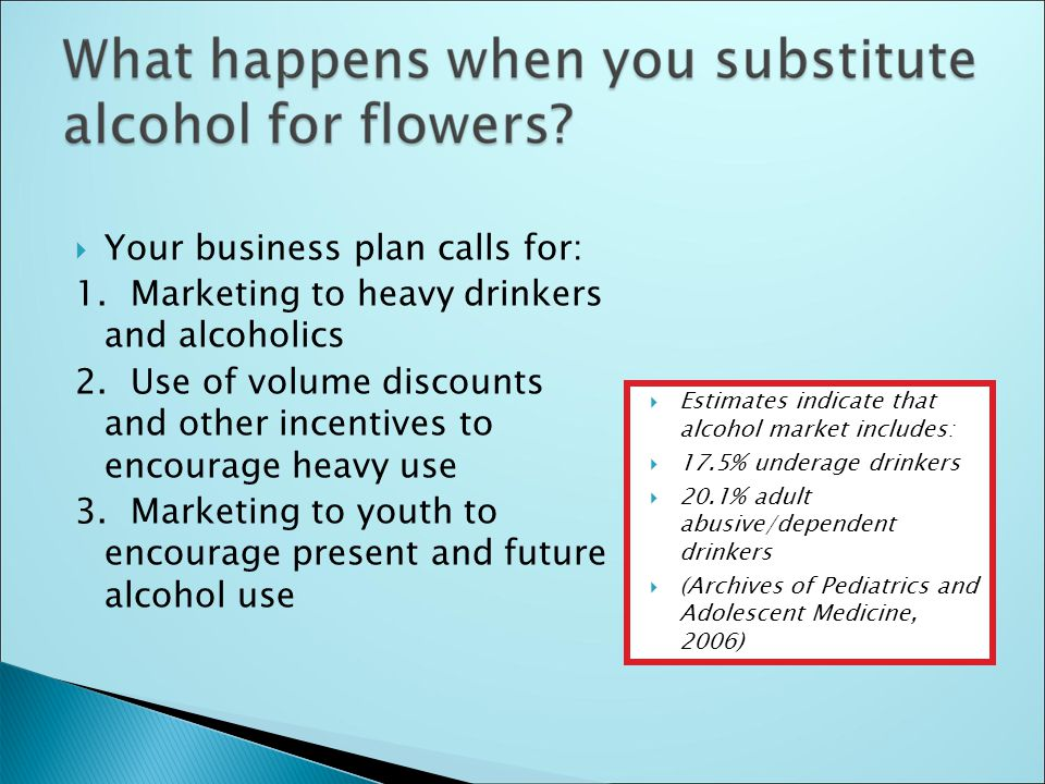  Your business plan calls for: 1. Marketing to heavy drinkers and alcoholics 2.