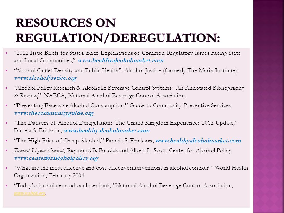  2012 Issue Briefs for States, Brief Explanations of Common Regulatory Issues Facing State and Local Communities, www.healthyalcoholmarket.com  Alcohol Outlet Density and Public Health , Alcohol Justice (formerly The Marin Institute): www.alcoholjustice.org  Alcohol Policy Research & Alcoholic Beverage Control Systems: An Annotated Bibliography & Review, NABCA, National Alcohol Beverage Control Association.