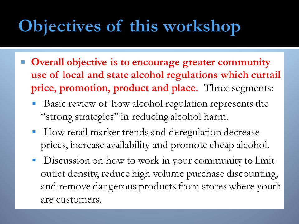  Overall objective is to encourage greater community use of local and state alcohol regulations which curtail price, promotion, product and place.