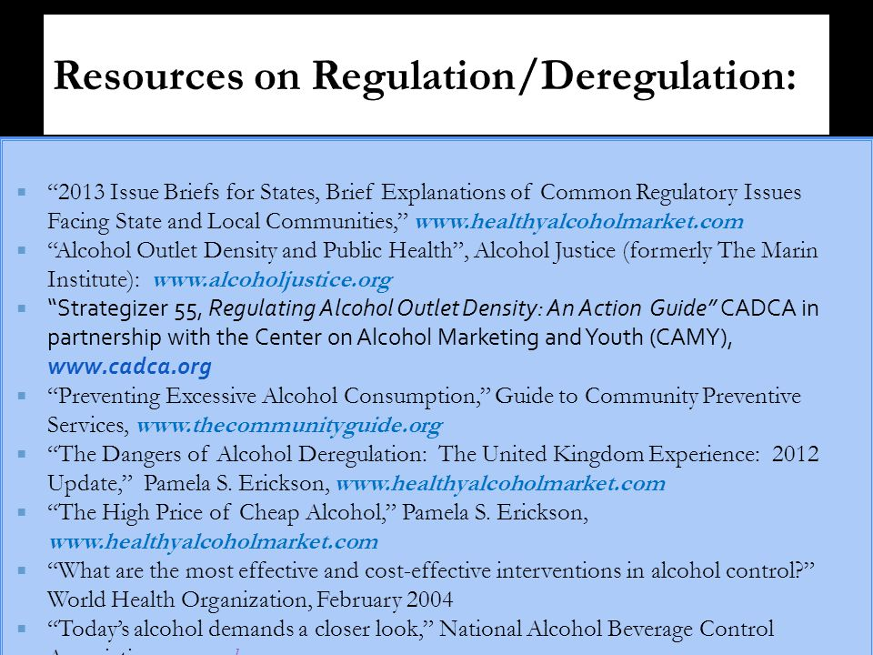  2013 Issue Briefs for States, Brief Explanations of Common Regulatory Issues Facing State and Local Communities, www.healthyalcoholmarket.com  Alcohol Outlet Density and Public Health , Alcohol Justice (formerly The Marin Institute): www.alcoholjustice.org  Strategizer 55, Regulating Alcohol Outlet Density: An Action Guide CADCA in partnership with the Center on Alcohol Marketing and Youth (CAMY), www.cadca.org  Preventing Excessive Alcohol Consumption, Guide to Community Preventive Services, www.thecommunityguide.org  The Dangers of Alcohol Deregulation: The United Kingdom Experience: 2012 Update, Pamela S.