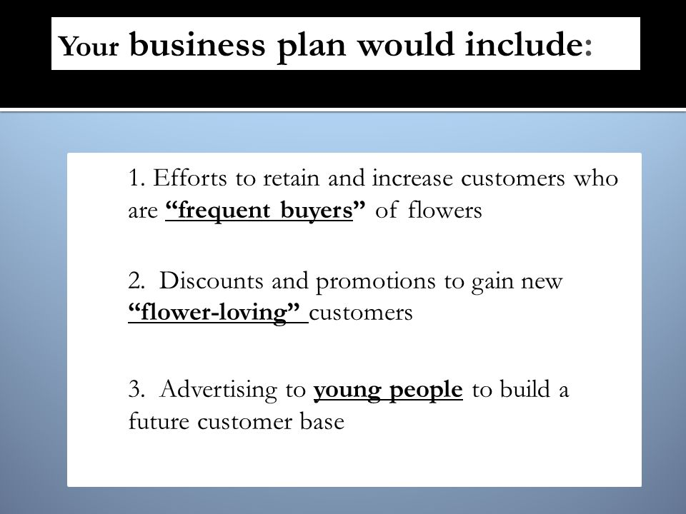 1.Efforts to retain and increase customers who are frequent buyers of flowers 2.