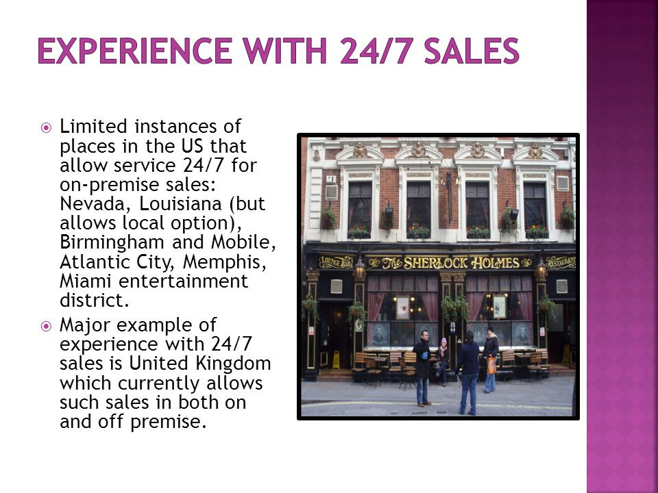  Limited instances of places in the US that allow service 24/7 for on-premise sales: Nevada, Louisiana (but allows local option), Birmingham and Mobile, Atlantic City, Memphis, Miami entertainment district.