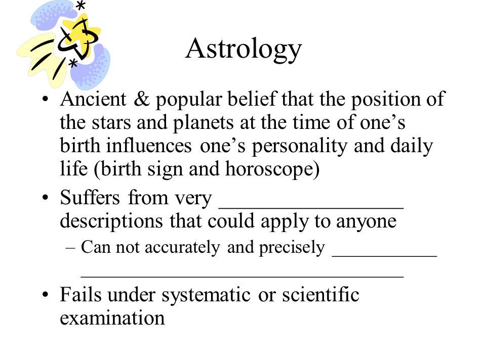Analysis of Astrology 2 Not ______________________________ –For each planet, constellation, and each possible relationship between them, there is a different 'law' Not ______________________________ –Laws remain the same before and after discovery of planets –Influence of other celestial bodies like asteroids are ignored –Constellations have no physical meaning and the assignment of constellations is arbitrary –Why are only 12 of the constellations important.