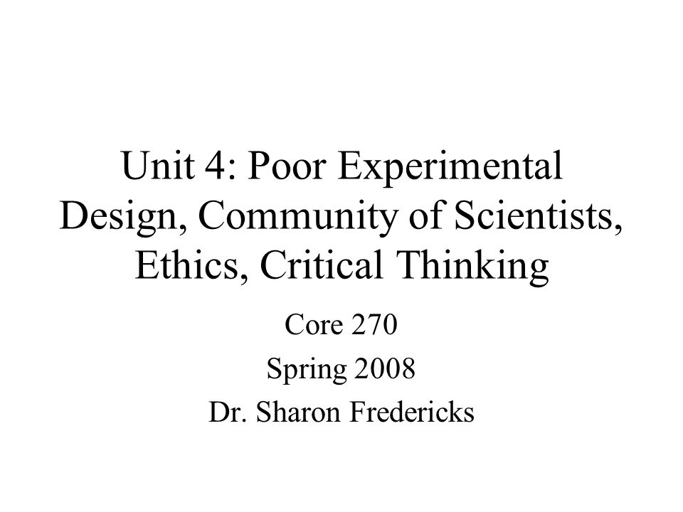 Unit 4: Poor Experimental Design, Community of Scientists, Ethics, Critical Thinking Core 270 Spring 2008 Dr.