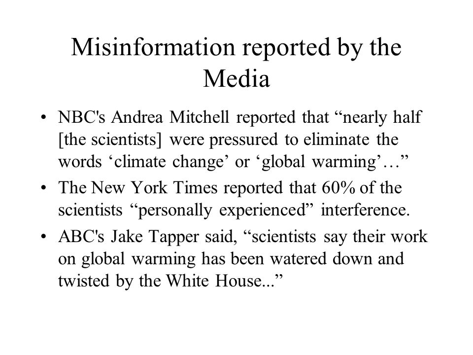 Misinformation reported by the Media NBC s Andrea Mitchell reported that nearly half [the scientists] were pressured to eliminate the words 'climate change' or 'global warming'… The New York Times reported that 60% of the scientists personally experienced interference.