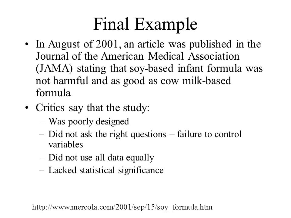 Final Example In August of 2001, an article was published in the Journal of the American Medical Association (JAMA) stating that soy-based infant formula was not harmful and as good as cow milk-based formula Critics say that the study: –Was poorly designed –Did not ask the right questions – failure to control variables –Did not use all data equally –Lacked statistical significance http://www.mercola.com/2001/sep/15/soy_formula.htm