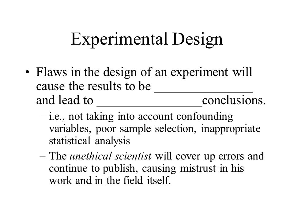 Experimental Design Flaws in the design of an experiment will cause the results to be _______________ and lead to ________________conclusions.