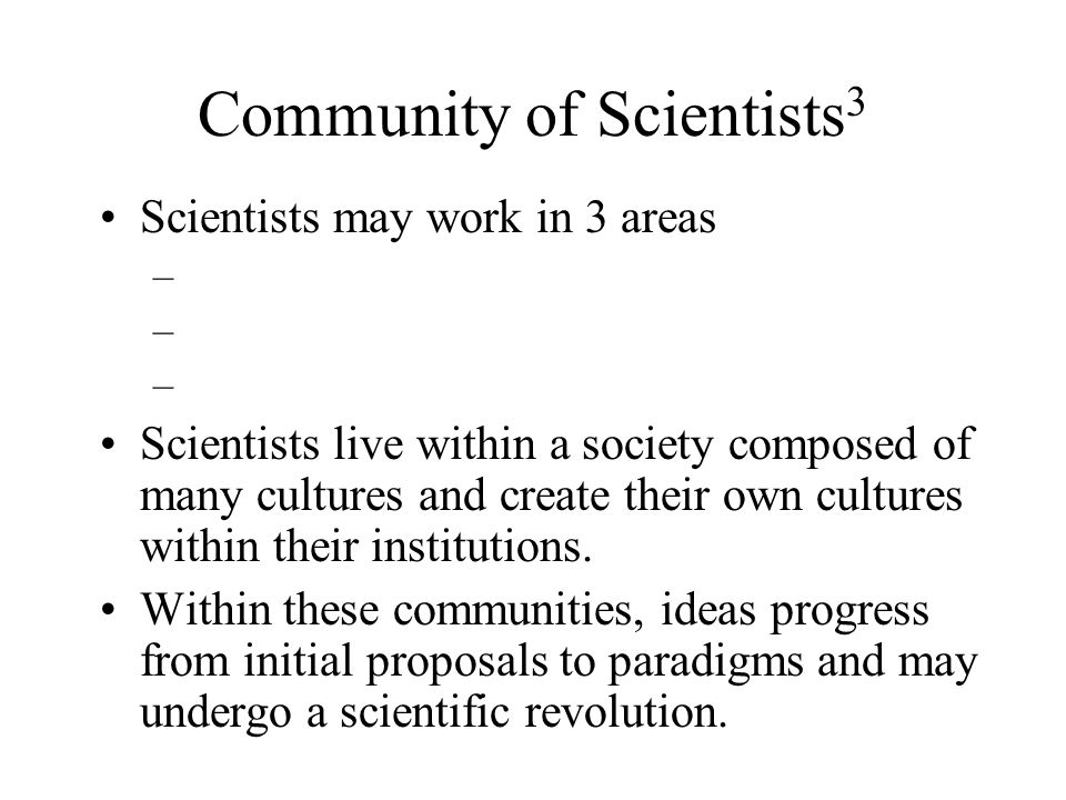 Community of Scientists 3 Scientists may work in 3 areas – Scientists live within a society composed of many cultures and create their own cultures within their institutions.
