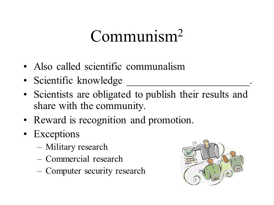 Communism 2 Also called scientific communalism Scientific knowledge _______________________. Scientists are obligated to publish their results and sha