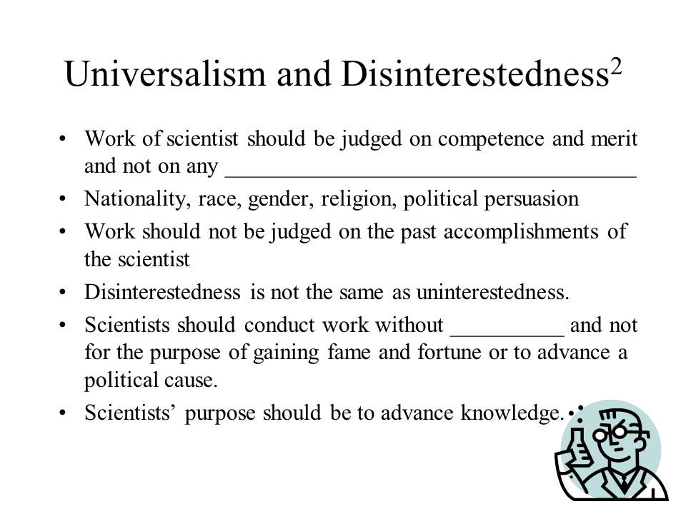 Universalism and Disinterestedness 2 Work of scientist should be judged on competence and merit and not on any ____________________________________ Nationality, race, gender, religion, political persuasion Work should not be judged on the past accomplishments of the scientist Disinterestedness is not the same as uninterestedness.