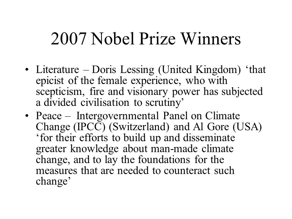 2007 Nobel Prize Winners Literature – Doris Lessing (United Kingdom) 'that epicist of the female experience, who with scepticism, fire and visionary power has subjected a divided civilisation to scrutiny' Peace – Intergovernmental Panel on Climate Change (IPCC) (Switzerland) and Al Gore (USA) 'for their efforts to build up and disseminate greater knowledge about man-made climate change, and to lay the foundations for the measures that are needed to counteract such change'
