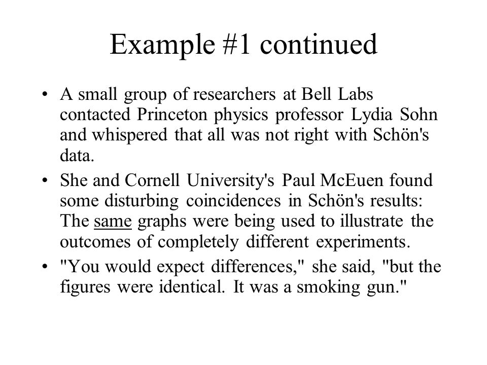 Example #1 continued A small group of researchers at Bell Labs contacted Princeton physics professor Lydia Sohn and whispered that all was not right with Schön s data.