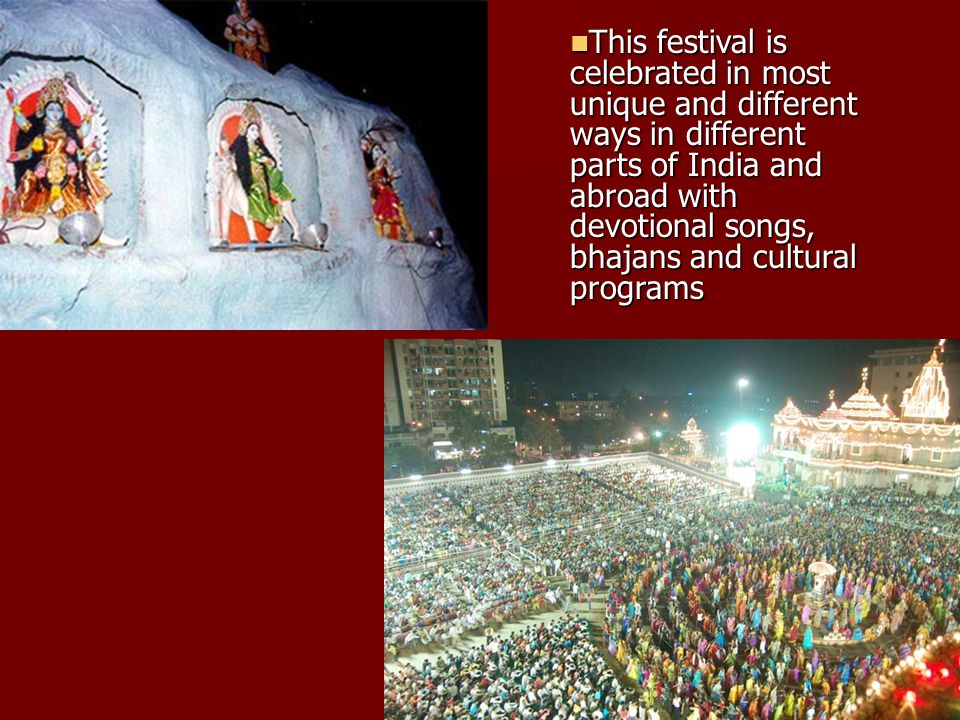 This festival is celebrated in most unique and different ways in different parts of India and abroad with devotional songs, bhajans and cultural programs This festival is celebrated in most unique and different ways in different parts of India and abroad with devotional songs, bhajans and cultural programs