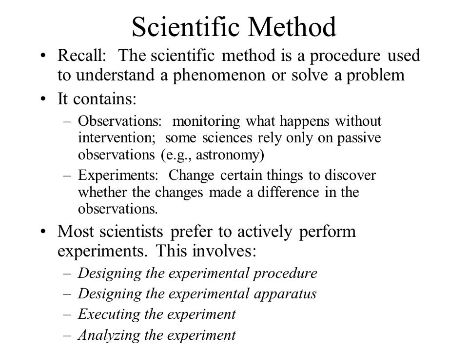 Scientific Method Recall: The scientific method is a procedure used to understand a phenomenon or solve a problem It contains: –Observations: monitori