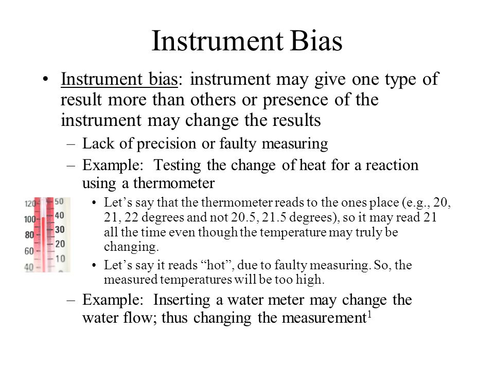 Instrument Bias Instrument bias: instrument may give one type of result more than others or presence of the instrument may change the results –Lack of