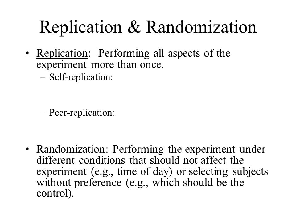 Replication & Randomization Replication: Performing all aspects of the experiment more than once. –Self-replication: –Peer-replication: Randomization:
