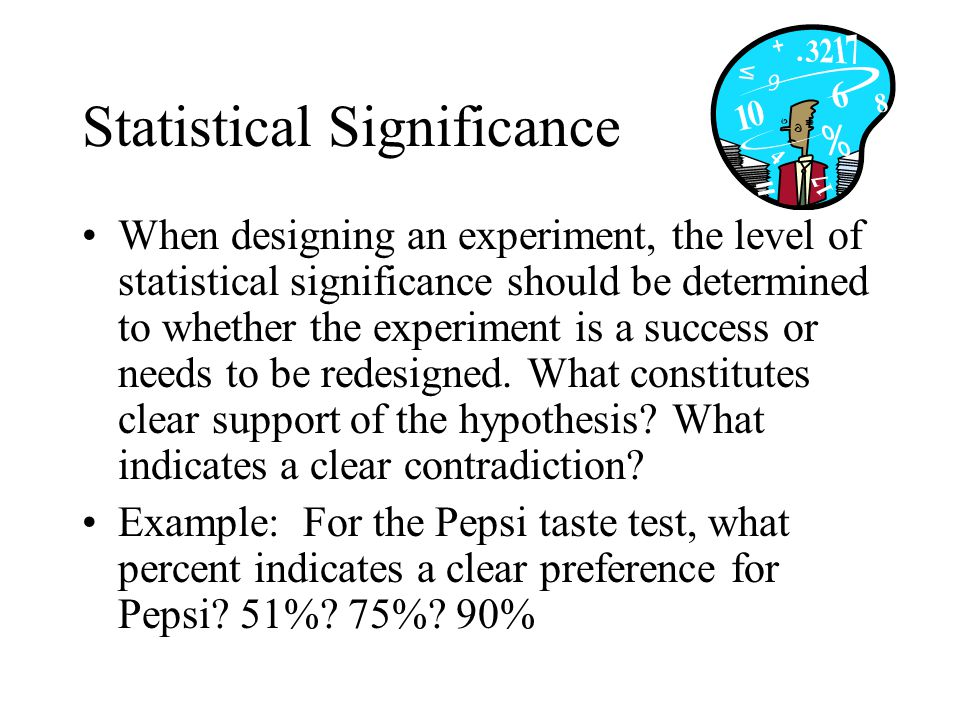 Statistical Significance When designing an experiment, the level of statistical significance should be determined to whether the experiment is a succe
