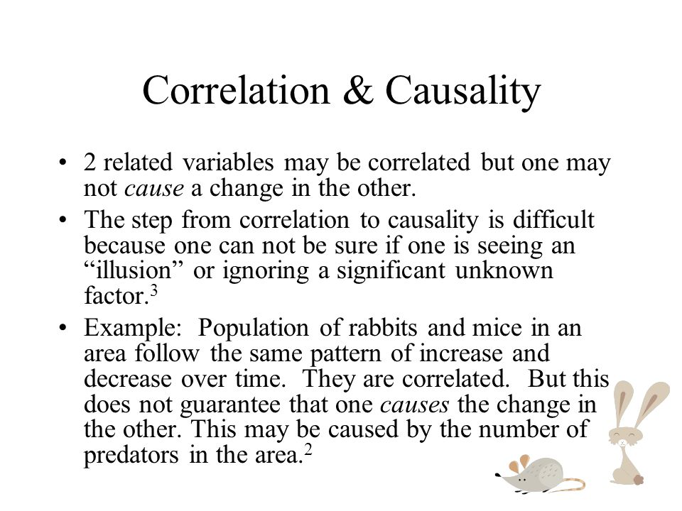 Correlation & Causality 2 related variables may be correlated but one may not cause a change in the other. The step from correlation to causality is d