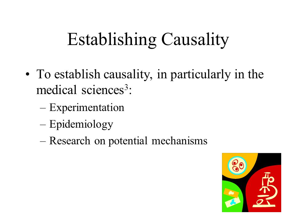 Establishing Causality To establish causality, in particularly in the medical sciences 3 : –Experimentation –Epidemiology –Research on potential mecha