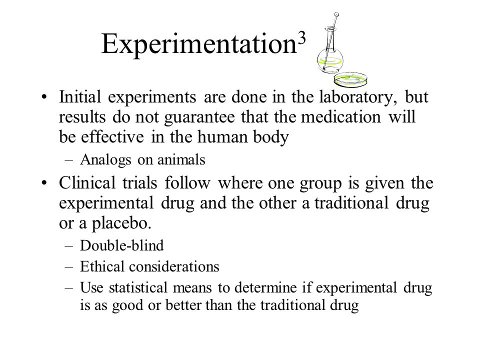 Experimentation 3 Initial experiments are done in the laboratory, but results do not guarantee that the medication will be effective in the human body