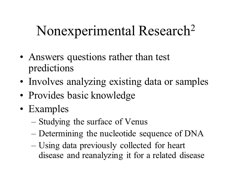 Nonexperimental Research 2 Answers questions rather than test predictions Involves analyzing existing data or samples Provides basic knowledge Example