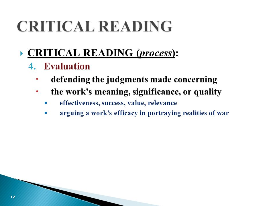  CRITICAL READING (process): 4.Evaluation  defending the judgments made concerning  the work's meaning, significance, or quality  effectiveness, success, value, relevance  arguing a work's efficacy in portraying realities of war 12