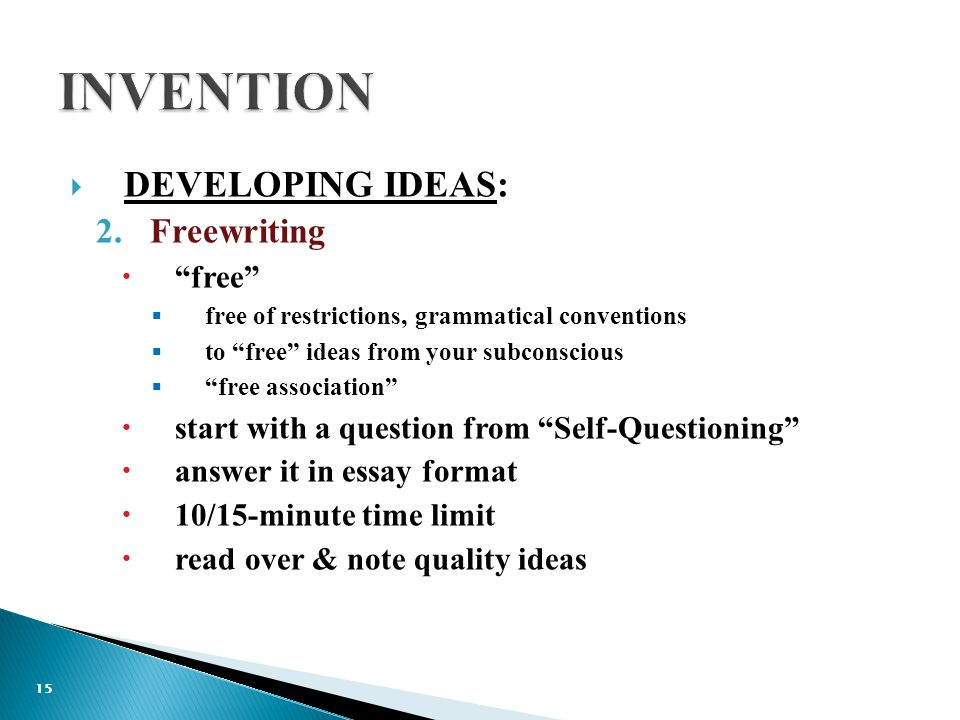  DEVELOPING IDEAS: 2.Freewriting  free  free of restrictions, grammatical conventions  to free ideas from your subconscious  free association  start with a question from Self-Questioning  answer it in essay format  10/15-minute time limit  read over & note quality ideas 15