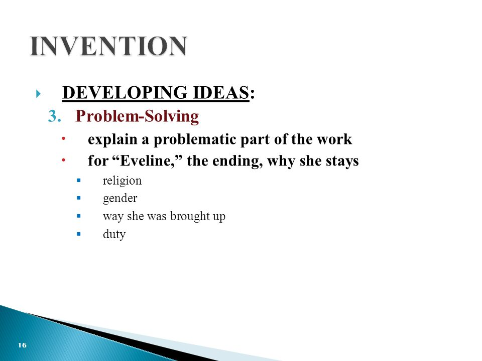  DEVELOPING IDEAS: 3.Problem-Solving  explain a problematic part of the work  for Eveline, the ending, why she stays  religion  gender  way she was brought up  duty 16