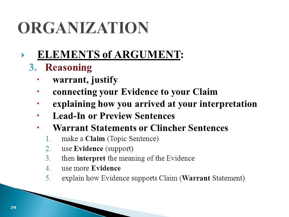  ELEMENTS of ARGUMENT: 3.Reasoning  warrant, justify  connecting your Evidence to your Claim  explaining how you arrived at your interpretation  Lead-In or Preview Sentences  Warrant Statements or Clincher Sentences 1.make a Claim (Topic Sentence) 2.use Evidence (support) 3.then interpret the meaning of the Evidence 4.use more Evidence 5.explain how Evidence supports Claim (Warrant Statement) 29
