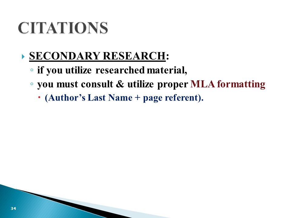  SECONDARY RESEARCH: ◦ if you utilize researched material, ◦ you must consult & utilize proper MLA formatting  (Author's Last Name + page referent).