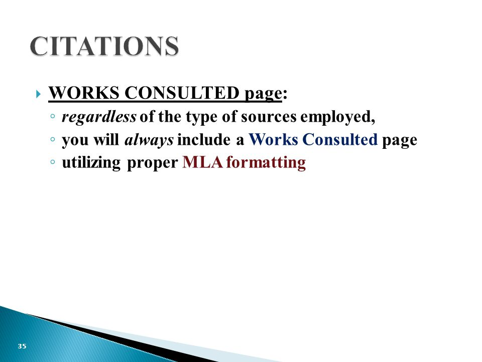  WORKS CONSULTED page: ◦ regardless of the type of sources employed, ◦ you will always include a Works Consulted page ◦ utilizing proper MLA formatting 35
