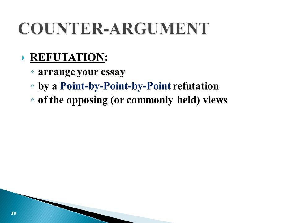  REFUTATION: ◦ arrange your essay ◦ by a Point-by-Point-by-Point refutation ◦ of the opposing (or commonly held) views 39