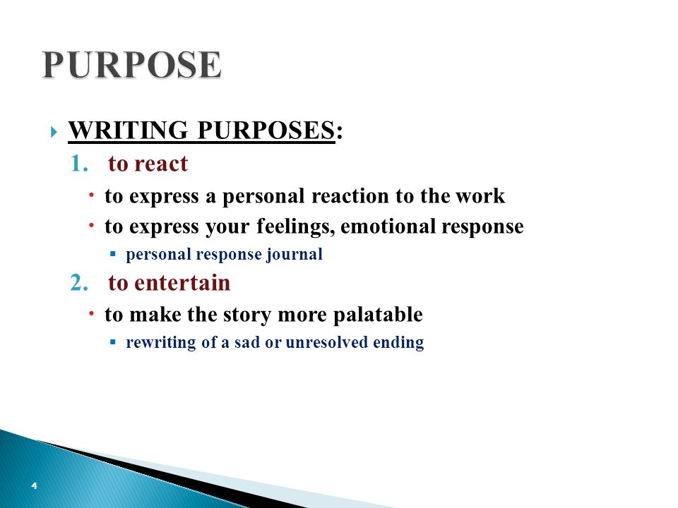  WRITING PURPOSES: 1.to react  to express a personal reaction to the work  to express your feelings, emotional response  personal response journal 2.to entertain  to make the story more palatable  rewriting of a sad or unresolved ending 4