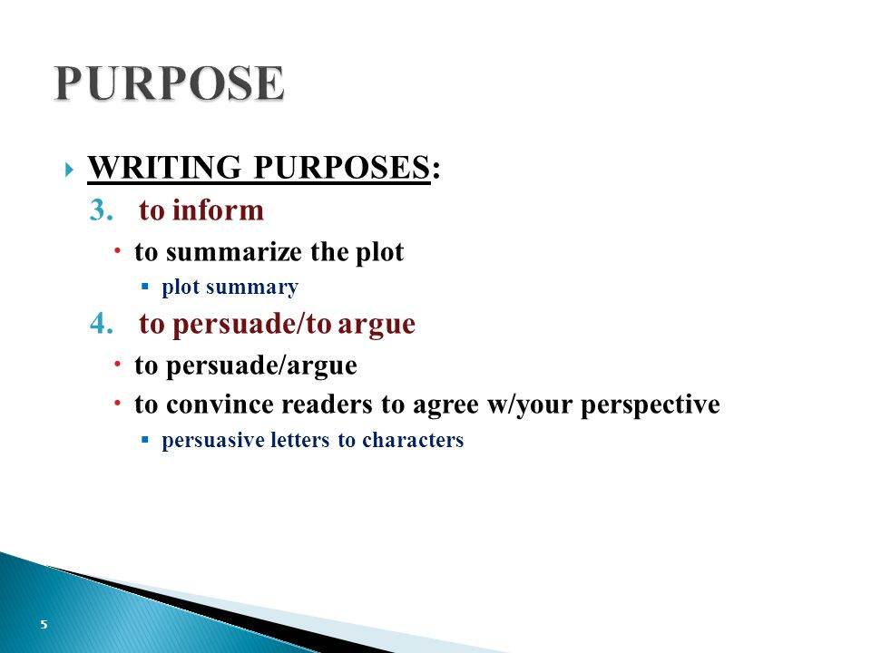  WRITING PURPOSES: 3.to inform  to summarize the plot  plot summary 4.to persuade/to argue  to persuade/argue  to convince readers to agree w/your perspective  persuasive letters to characters 5