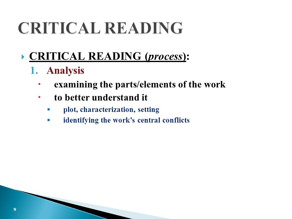  CRITICAL READING (process): 1.Analysis  examining the parts/elements of the work  to better understand it  plot, characterization, setting  identifying the work's central conflicts 9