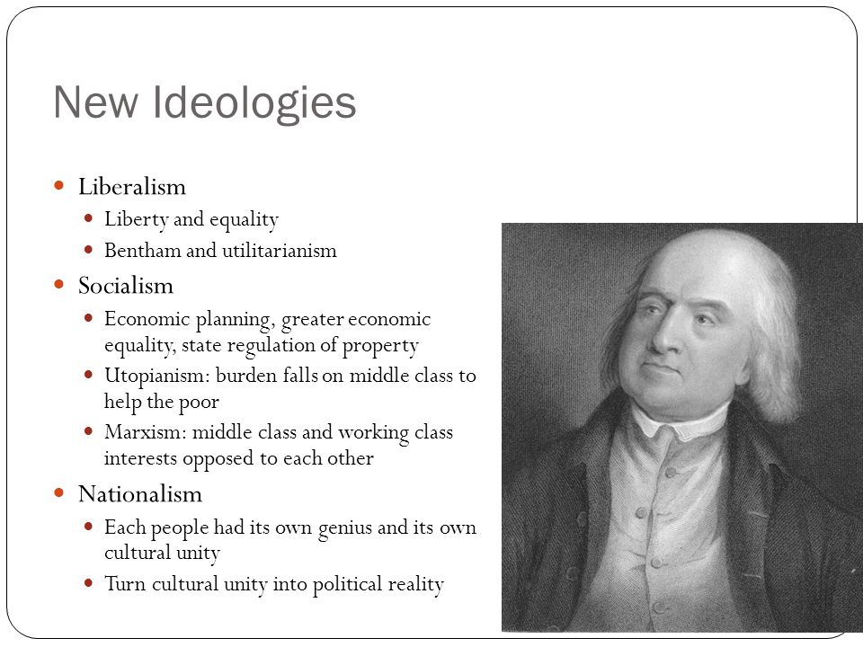 New Ideologies Liberalism Liberty and equality Bentham and utilitarianism Socialism Economic planning, greater economic equality, state regulation of property Utopianism: burden falls on middle class to help the poor Marxism: middle class and working class interests opposed to each other Nationalism Each people had its own genius and its own cultural unity Turn cultural unity into political reality