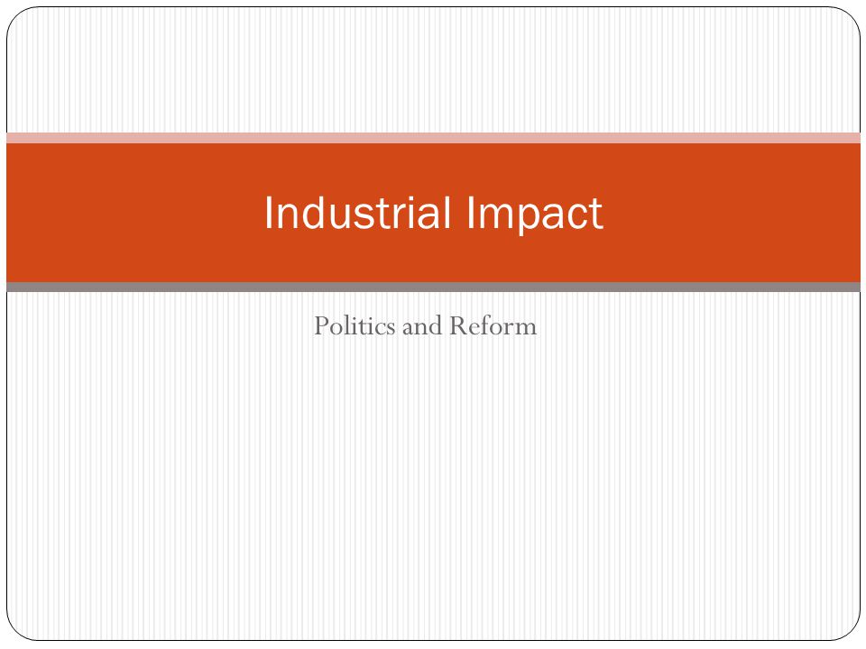 Politics and Reform Industrial Impact
